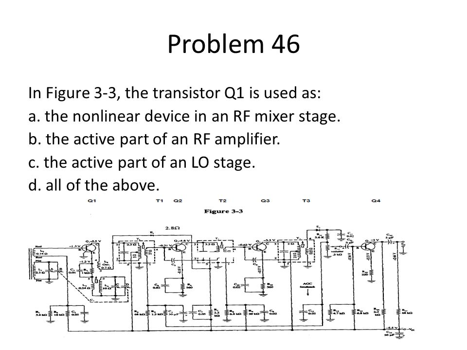 Problem 46 In Figure 3-3, the transistor Q1 is used as: a. the nonlinear device in an RF mixer stage. b. the active part of an RF amplifier. c. the ac
