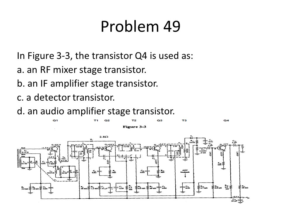 Problem 49 In Figure 3-3, the transistor Q4 is used as: a. an RF mixer stage transistor. b. an IF amplifier stage transistor. c. a detector transistor