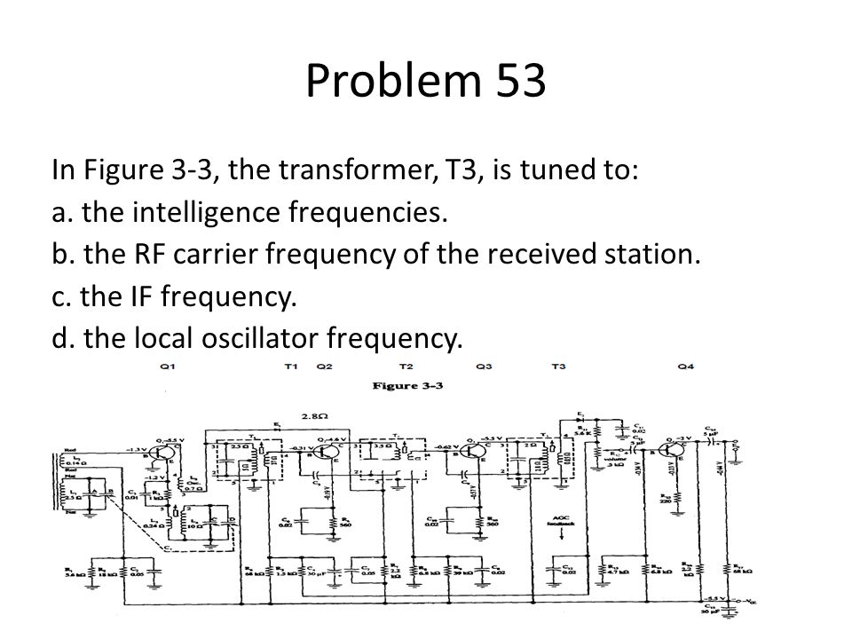 Problem 53 In Figure 3-3, the transformer, T3, is tuned to: a. the intelligence frequencies. b. the RF carrier frequency of the received station. c. t