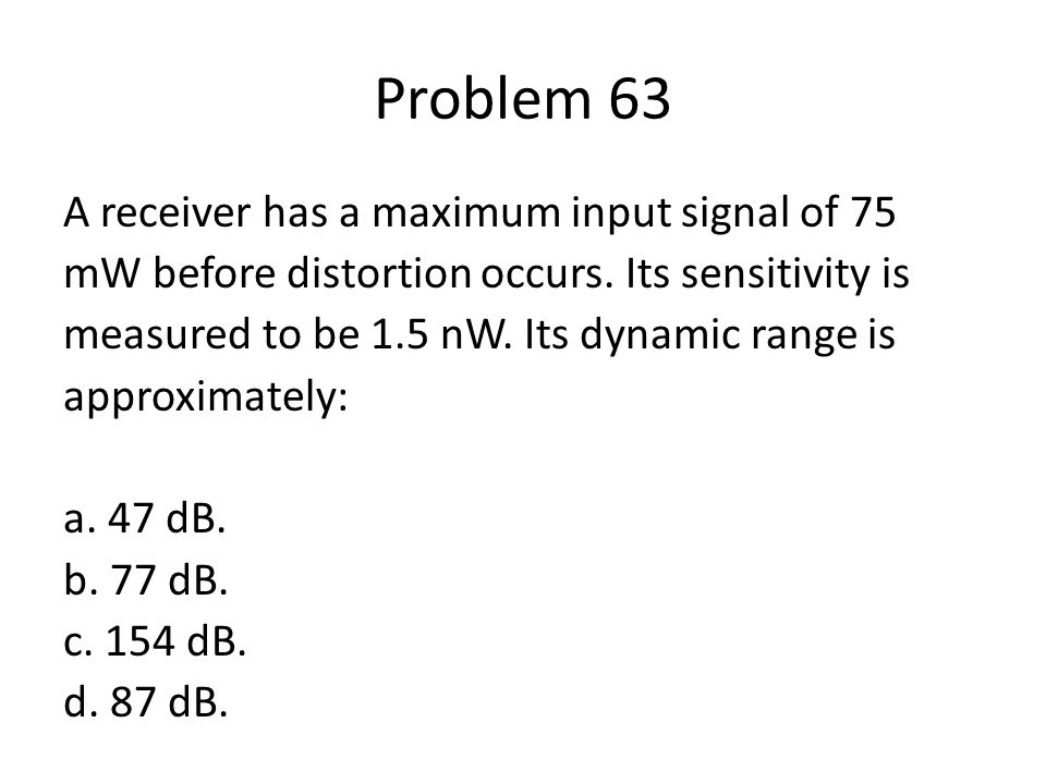 Problem 63 A receiver has a maximum input signal of 75 mW before distortion occurs. Its sensitivity is measured to be 1.5 nW. Its dynamic range is app