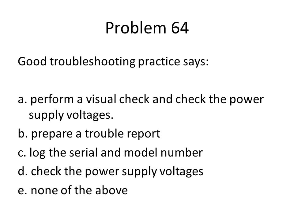 Problem 64 Good troubleshooting practice says: a. perform a visual check and check the power supply voltages. b. prepare a trouble report c. log the s