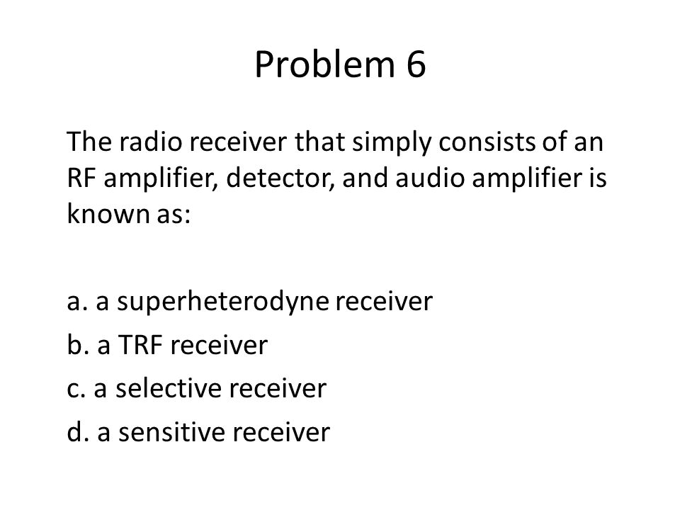 Problem 6 The radio receiver that simply consists of an RF amplifier, detector, and audio amplifier is known as: a. a superheterodyne receiver b. a TR