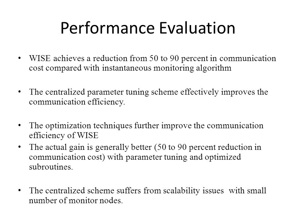 Performance Evaluation WISE achieves a reduction from 50 to 90 percent in communication cost compared with instantaneous monitoring algorithm The centralized parameter tuning scheme effectively improves the communication efficiency.