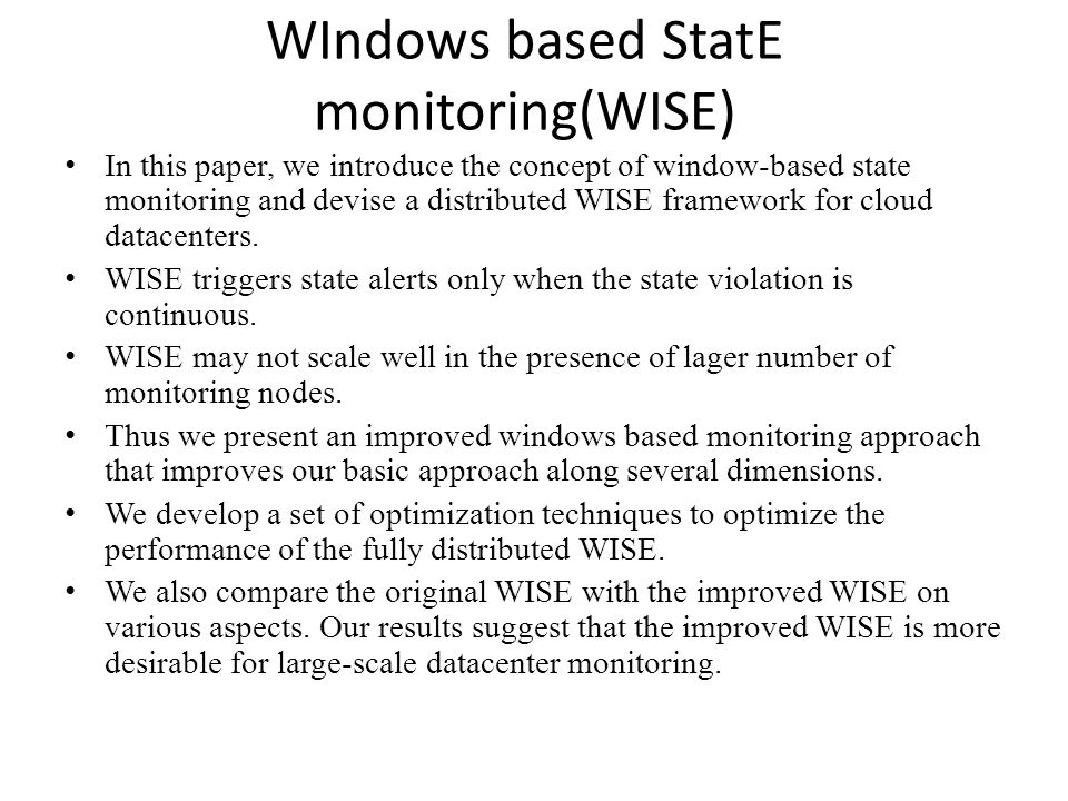 WIndows based StatE monitoring(WISE) In this paper, we introduce the concept of window-based state monitoring and devise a distributed WISE framework for cloud datacenters.