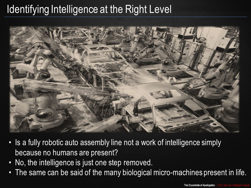 The Essentials of Apologetics – Why God: An Intelligent Cause Identifying Intelligence at the Right Level Is a fully robotic auto assembly line not a work of intelligence simply because no humans are present.