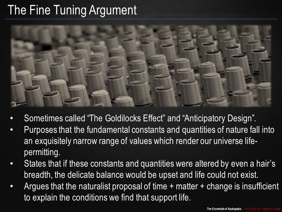 The Essentials of Apologetics – Why God: An Intelligent Cause The Fine Tuning Argument Sometimes called The Goldilocks Effect and Anticipatory Design.