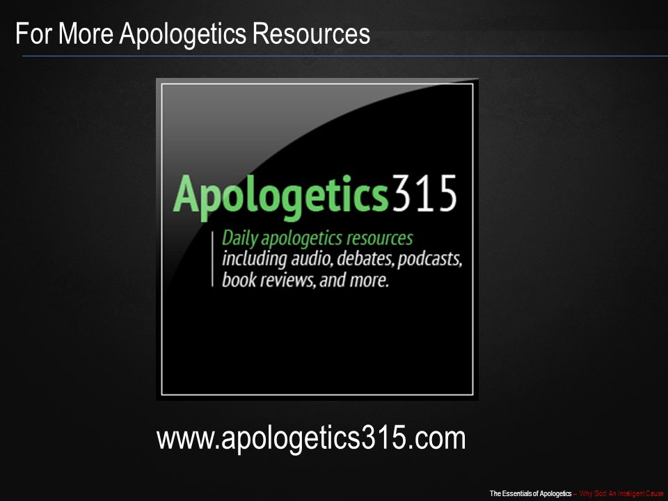 The Essentials of Apologetics – Why God: An Intelligent Cause For More Apologetics Resources www.apologetics315.com