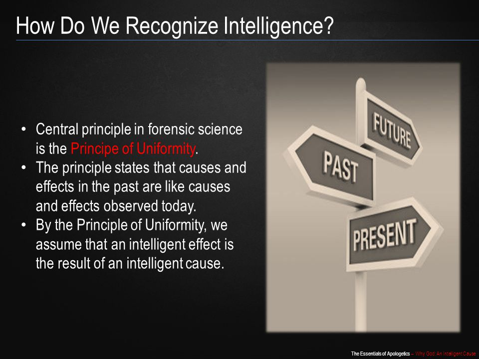 The Essentials of Apologetics – Why God: An Intelligent Cause Central principle in forensic science is the Principe of Uniformity.