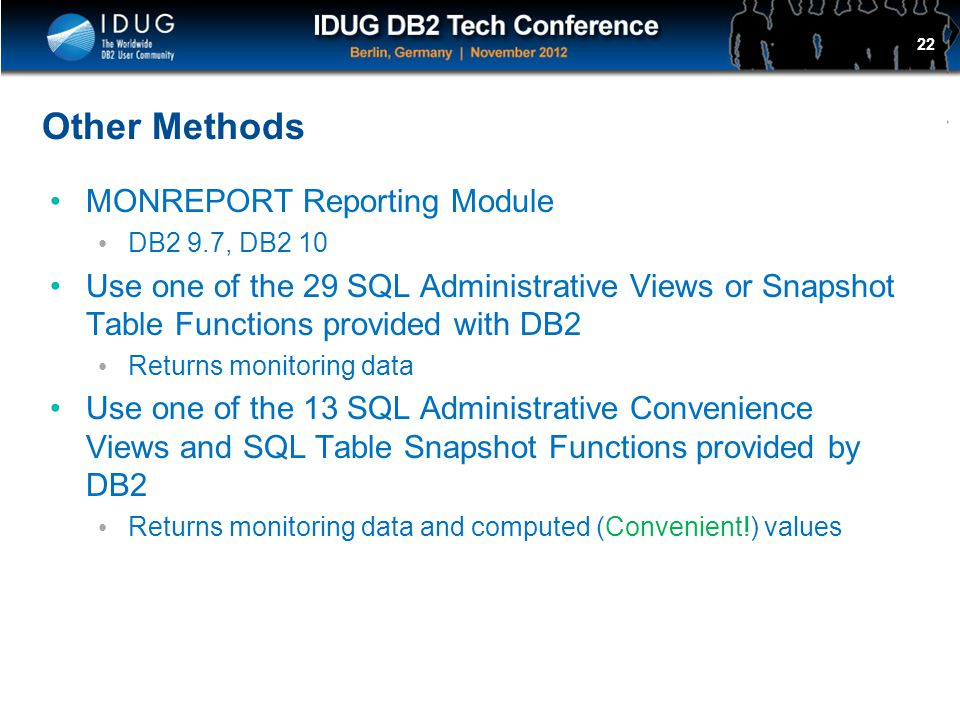 Click to edit Master title style Other Methods MONREPORT Reporting Module DB2 9.7, DB2 10 Use one of the 29 SQL Administrative Views or Snapshot Table Functions provided with DB2 Returns monitoring data Use one of the 13 SQL Administrative Convenience Views and SQL Table Snapshot Functions provided by DB2 Returns monitoring data and computed (Convenient!) values 22