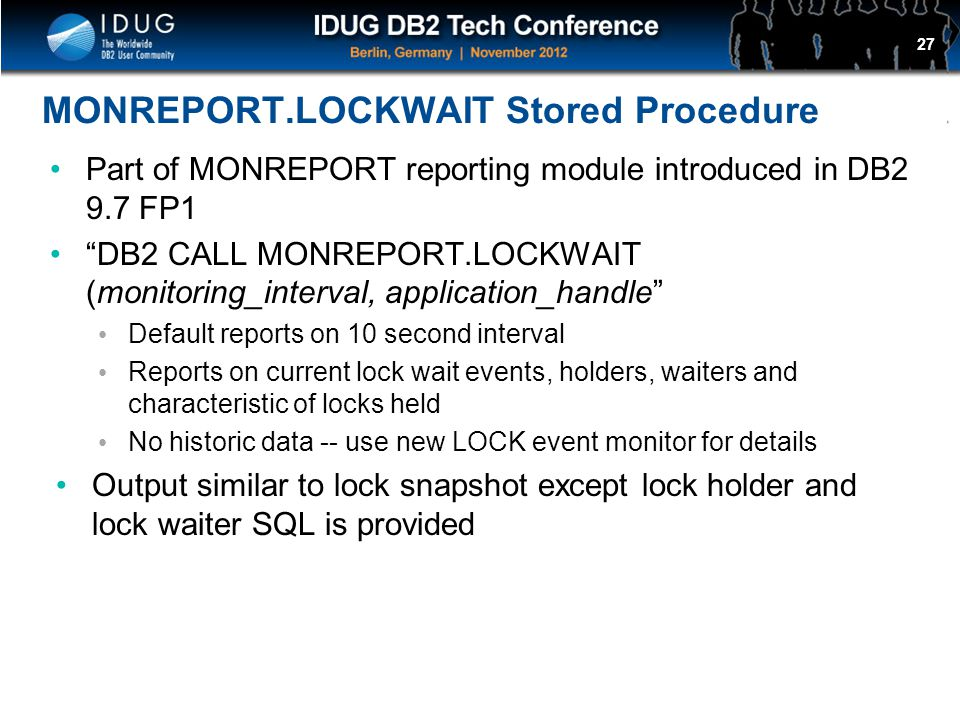 Click to edit Master title style MONREPORT.LOCKWAIT Stored Procedure Part of MONREPORT reporting module introduced in DB2 9.7 FP1 DB2 CALL MONREPORT.LOCKWAIT (monitoring_interval, application_handle Default reports on 10 second interval Reports on current lock wait events, holders, waiters and characteristic of locks held No historic data -- use new LOCK event monitor for details Output similar to lock snapshot except lock holder and lock waiter SQL is provided 27