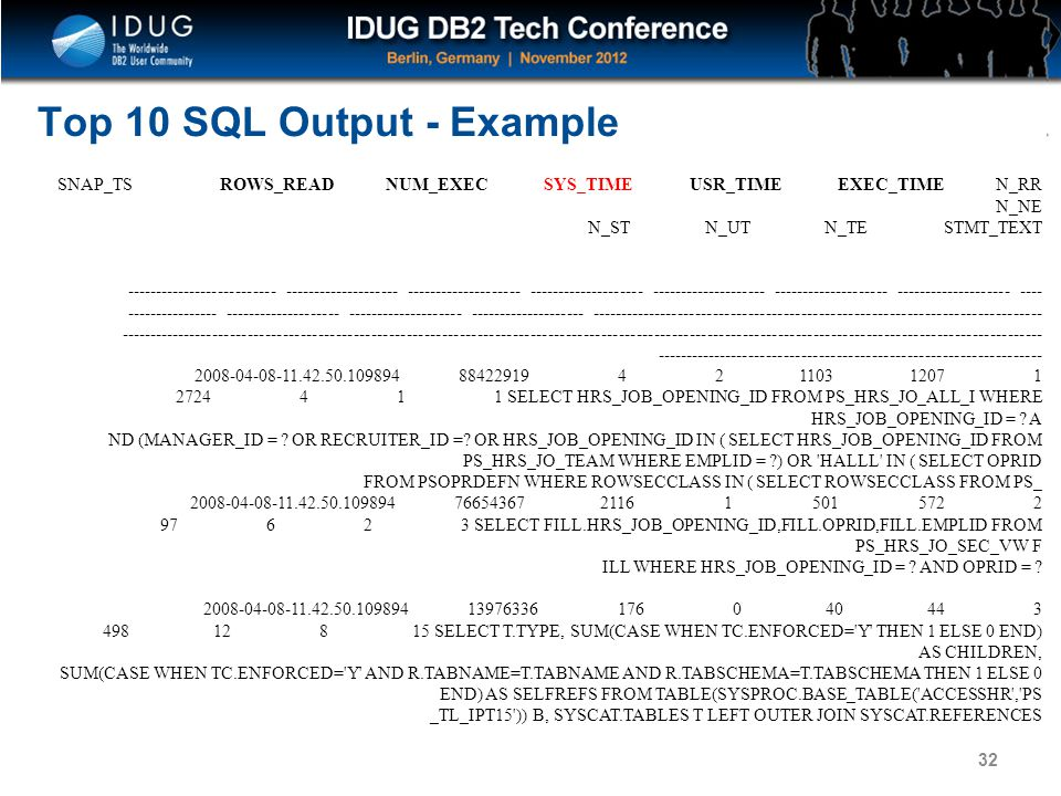 Click to edit Master title style Top 10 SQL Output - Example 32 SNAP_TS ROWS_READ NUM_EXEC SYS_TIME USR_TIME EXEC_TIME N_RR N_NE N_ST N_UT N_TE STMT_TEXT -------------------------- -------------------- -------------------- -------------------- -------------------- -------------------- -------------------- ---- ---------------- -------------------- -------------------- -------------------- ----------------------------------------------------------------------------- ------------------------------------------------------------------------------------------------------------------------------------------------------------- ------------------------------------------------------------------ 2008-04-08-11.42.50.109894 88422919 4 2 1103 1207 1 2724 4 1 1 SELECT HRS_JOB_OPENING_ID FROM PS_HRS_JO_ALL_I WHERE HRS_JOB_OPENING_ID = .