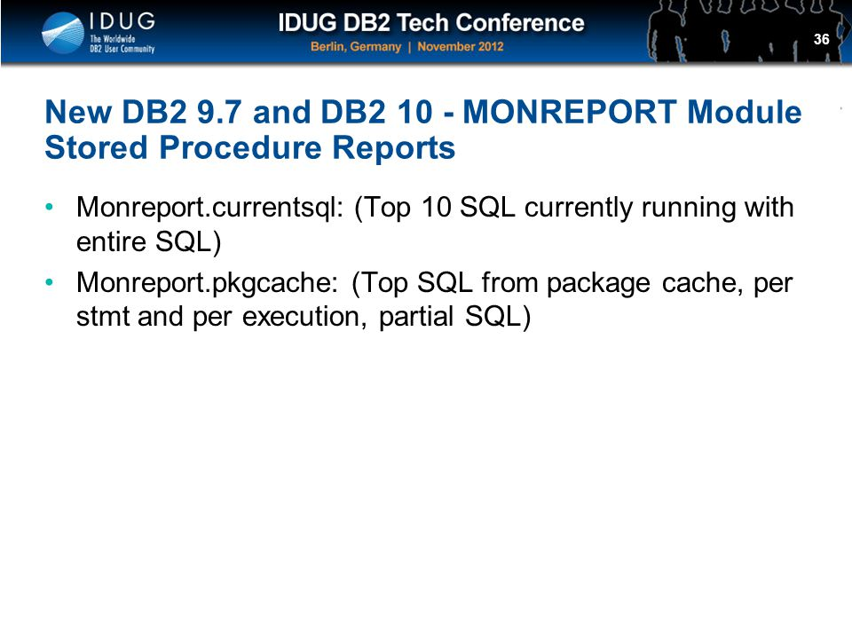 Click to edit Master title style New DB2 9.7 and DB2 10 - MONREPORT Module Stored Procedure Reports Monreport.currentsql: (Top 10 SQL currently running with entire SQL) Monreport.pkgcache: (Top SQL from package cache, per stmt and per execution, partial SQL) 36