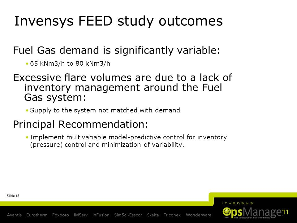 Slide 18 Invensys FEED study outcomes Fuel Gas demand is significantly variable: 65 kNm3/h to 80 kNm3/h Excessive flare volumes are due to a lack of inventory management around the Fuel Gas system: Supply to the system not matched with demand Principal Recommendation: Implement multivariable model-predictive control for inventory (pressure) control and minimization of variability.