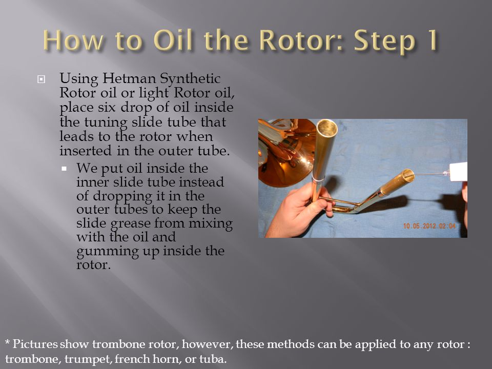 Using Hetman Synthetic Rotor oil or light Rotor oil, place six drop of oil inside the tuning slide tube that leads to the rotor when inserted in the o