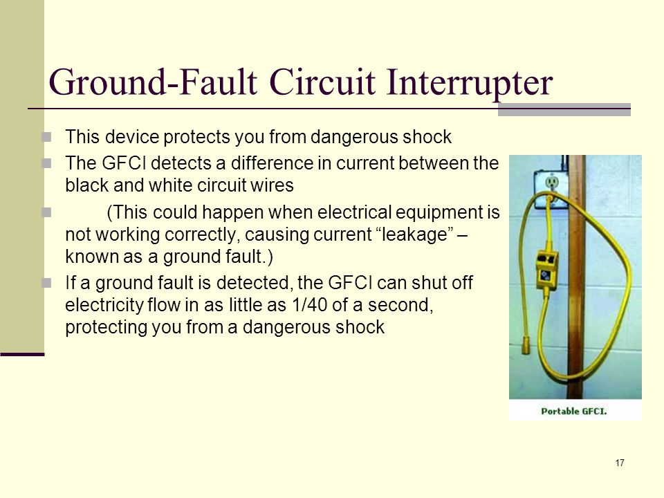 17 Ground-Fault Circuit Interrupter This device protects you from dangerous shock The GFCI detects a difference in current between the black and white circuit wires (This could happen when electrical equipment is not working correctly, causing current leakage – known as a ground fault.) If a ground fault is detected, the GFCI can shut off electricity flow in as little as 1/40 of a second, protecting you from a dangerous shock