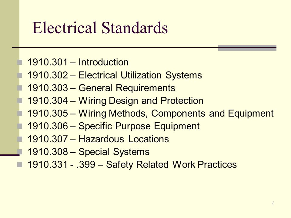 2 Electrical Standards 1910.301 – Introduction 1910.302 – Electrical Utilization Systems 1910.303 – General Requirements 1910.304 – Wiring Design and Protection 1910.305 – Wiring Methods, Components and Equipment 1910.306 – Specific Purpose Equipment 1910.307 – Hazardous Locations 1910.308 – Special Systems 1910.331 -.399 – Safety Related Work Practices