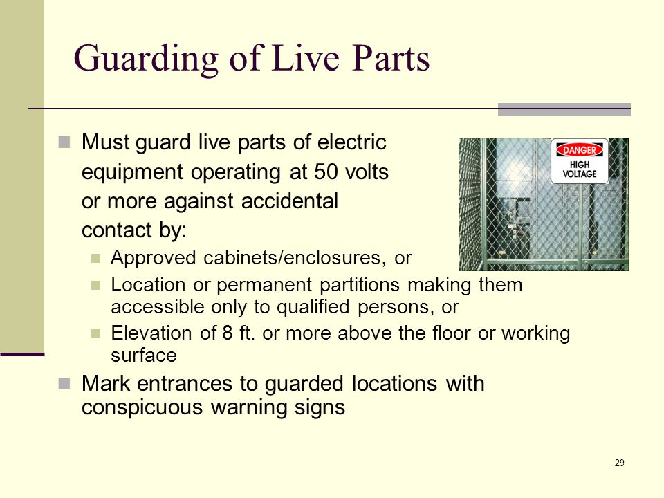 29 Guarding of Live Parts Must guard live parts of electric equipment operating at 50 volts or more against accidental contact by: Approved cabinets/enclosures, or Location or permanent partitions making them accessible only to qualified persons, or Elevation of 8 ft.