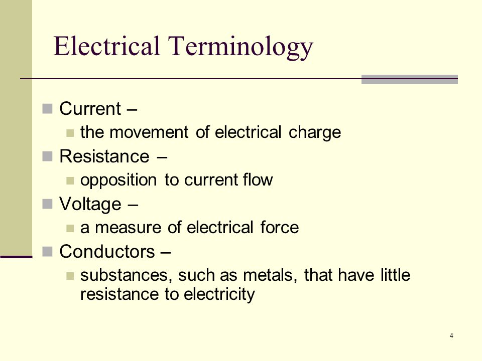 4 Electrical Terminology Current – the movement of electrical charge Resistance – opposition to current flow Voltage – a measure of electrical force Conductors – substances, such as metals, that have little resistance to electricity