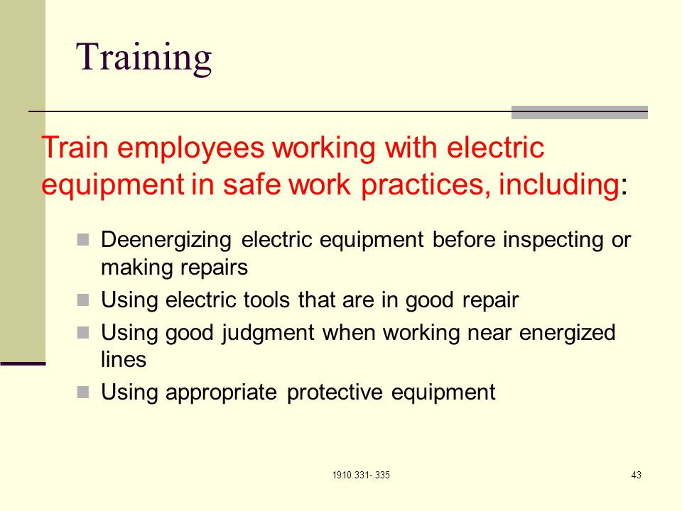 1910.331-.33543 Training Deenergizing electric equipment before inspecting or making repairs Using electric tools that are in good repair Using good judgment when working near energized lines Using appropriate protective equipment Train employees working with electric equipment in safe work practices, including: