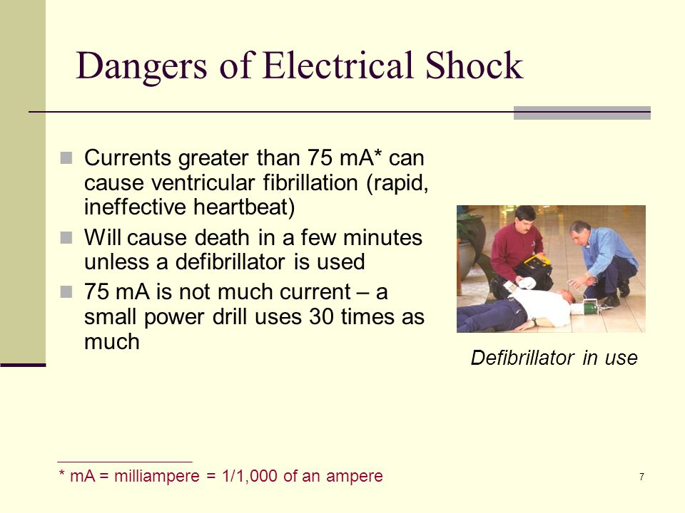 7 * mA = milliampere = 1/1,000 of an ampere Currents greater than 75 mA* can cause ventricular fibrillation (rapid, ineffective heartbeat) Will cause death in a few minutes unless a defibrillator is used 75 mA is not much current – a small power drill uses 30 times as much Dangers of Electrical Shock Defibrillator in use