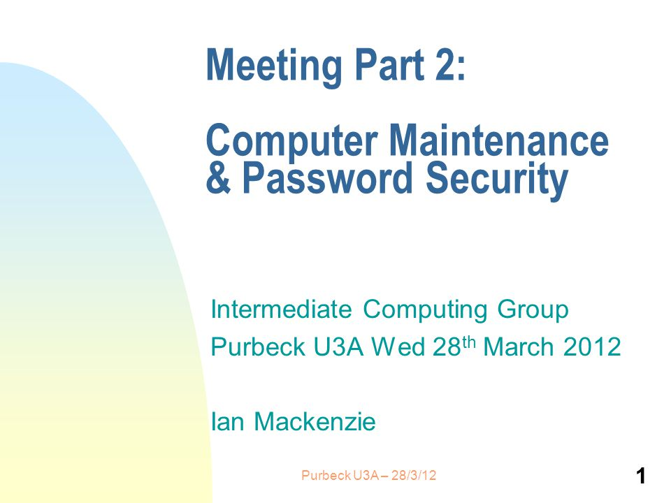 Meeting Part 2: Computer Maintenance & Password Security Intermediate Computing Group Purbeck U3A Wed 28 th March 2012 Ian Mackenzie 1 Purbeck U3A – 28/3/12