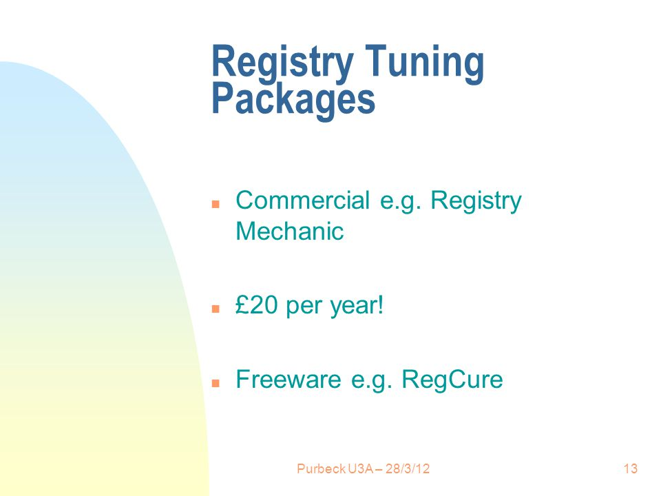 Registry Tuning Packages n Commercial e.g. Registry Mechanic n £20 per year! n Freeware e.g. RegCure Purbeck U3A – 28/3/1213