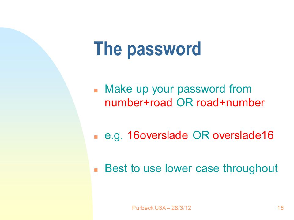 The password n Make up your password from number+road OR road+number n e.g. 16overslade OR overslade16 n Best to use lower case throughout 16Purbeck U