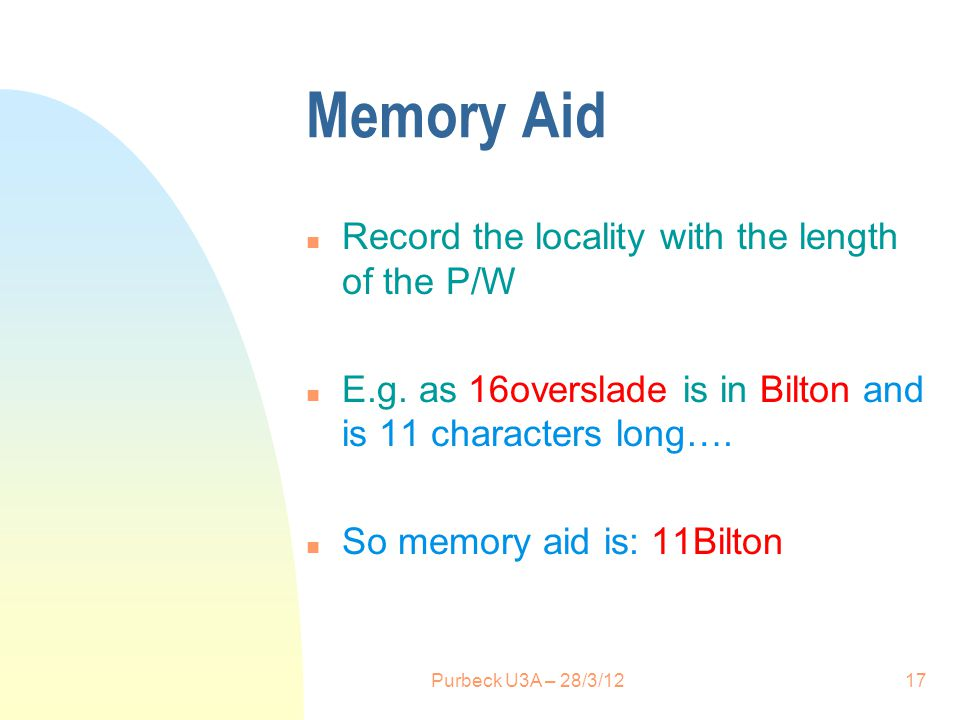 Memory Aid n Record the locality with the length of the P/W n E.g. as 16overslade is in Bilton and is 11 characters long…. n So memory aid is: 11Bilto