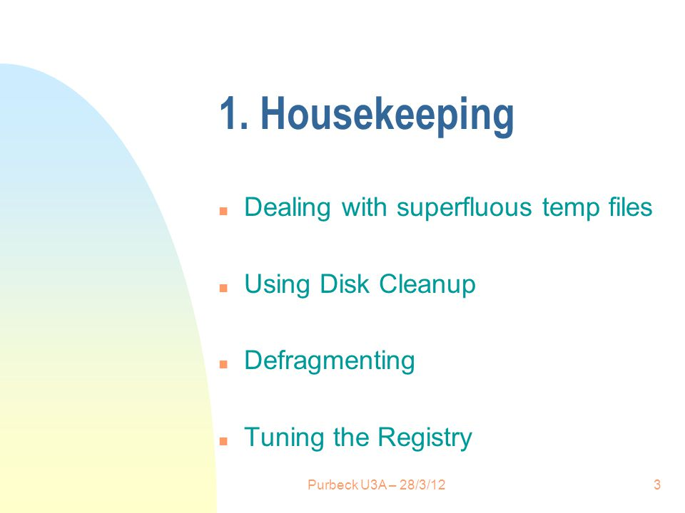 1. Housekeeping n Dealing with superfluous temp files n Using Disk Cleanup n Defragmenting n Tuning the Registry 3Purbeck U3A – 28/3/12
