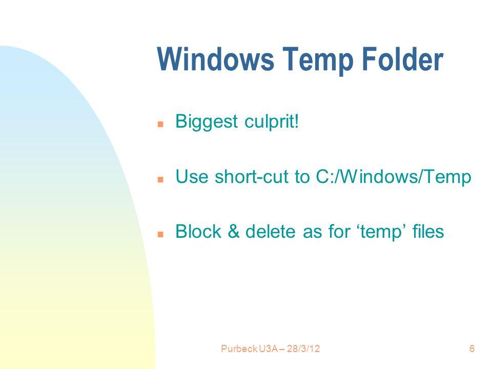 Windows Temp Folder n Biggest culprit! n Use short-cut to C:/Windows/Temp n Block & delete as for temp files 6Purbeck U3A – 28/3/12