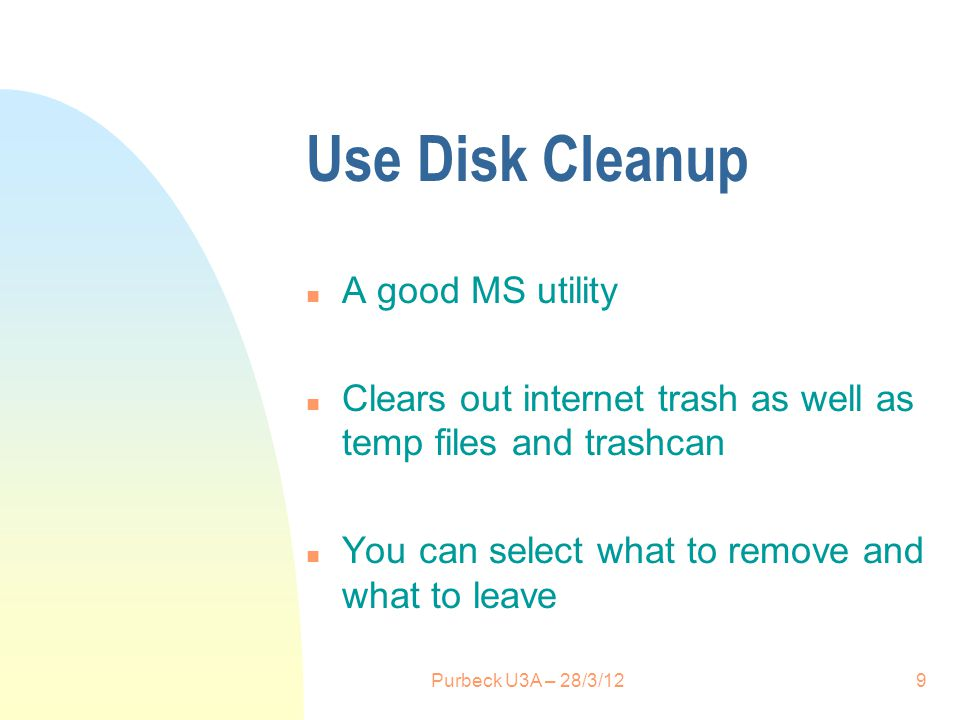 Use Disk Cleanup n A good MS utility n Clears out internet trash as well as temp files and trashcan n You can select what to remove and what to leave