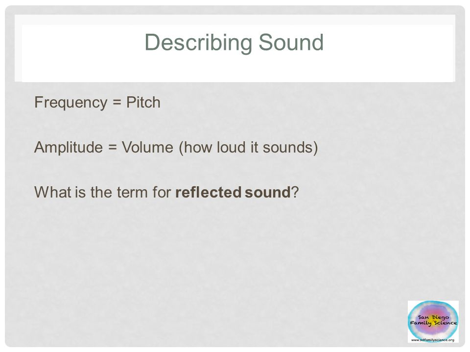Describing Sound Frequency = Pitch Amplitude = Volume (how loud it sounds) What is the term for reflected sound