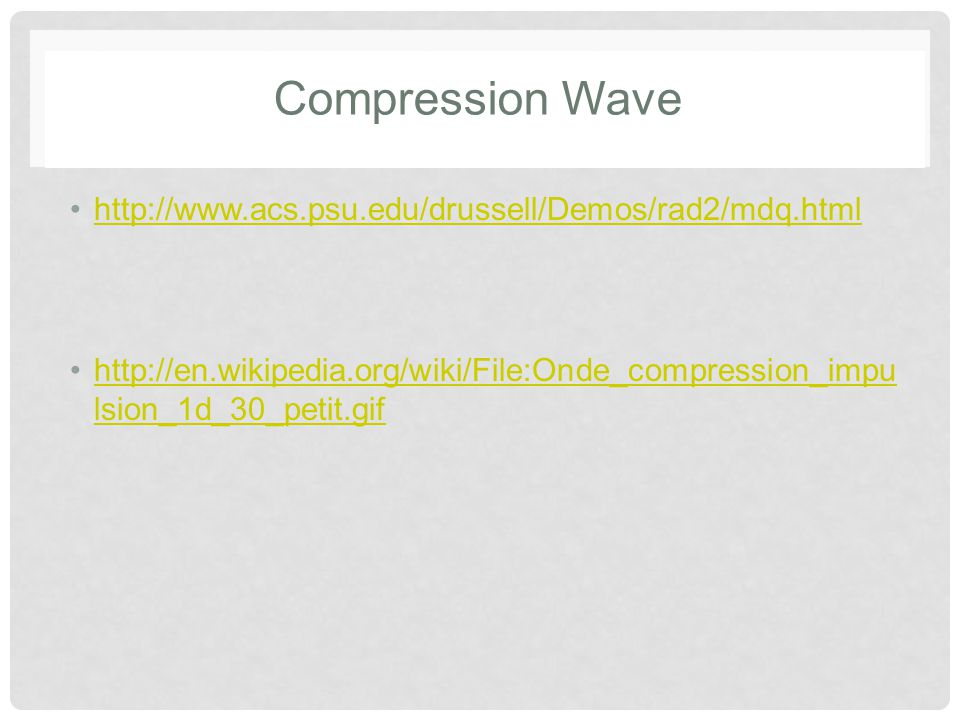 Compression Wave http://www.acs.psu.edu/drussell/Demos/rad2/mdq.html http://en.wikipedia.org/wiki/File:Onde_compression_impu lsion_1d_30_petit.gifhttp://en.wikipedia.org/wiki/File:Onde_compression_impu lsion_1d_30_petit.gif