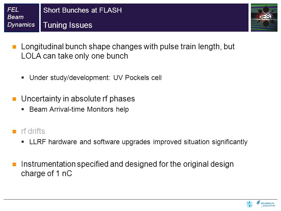 Short Bunches at FLASH FEL Beam Dynamics Tuning Issues Longitudinal bunch shape changes with pulse train length, but LOLA can take only one bunch Under study/development: UV Pockels cell Uncertainty in absolute rf phases Beam Arrival-time Monitors help rf drifts LLRF hardware and software upgrades improved situation significantly Instrumentation specified and designed for the original design charge of 1 nC