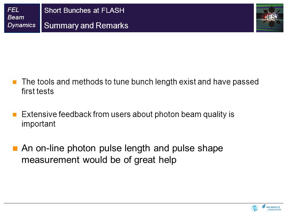 Short Bunches at FLASH FEL Beam Dynamics Summary and Remarks The tools and methods to tune bunch length exist and have passed first tests Extensive feedback from users about photon beam quality is important An on-line photon pulse length and pulse shape measurement would be of great help