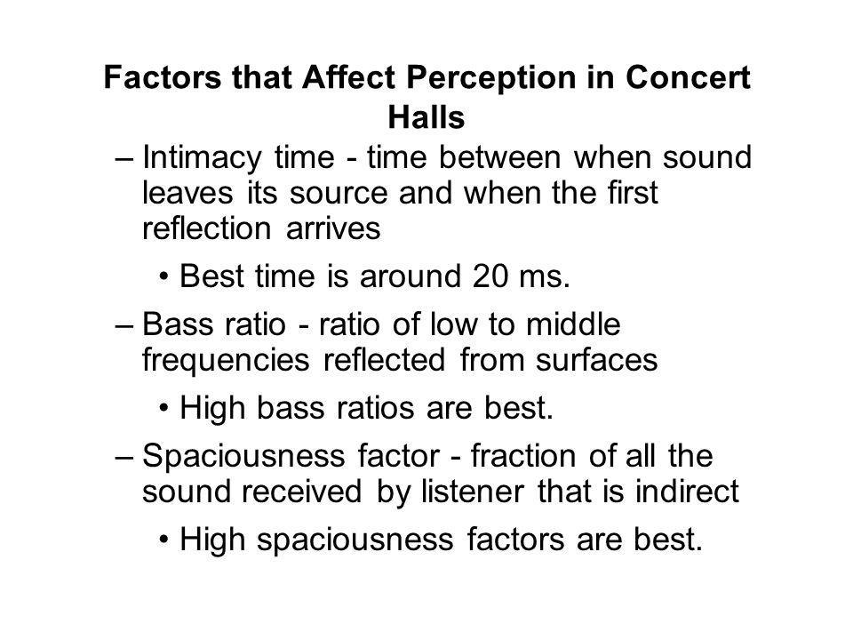 Factors that Affect Perception in Concert Halls –Intimacy time - time between when sound leaves its source and when the first reflection arrives Best time is around 20 ms.