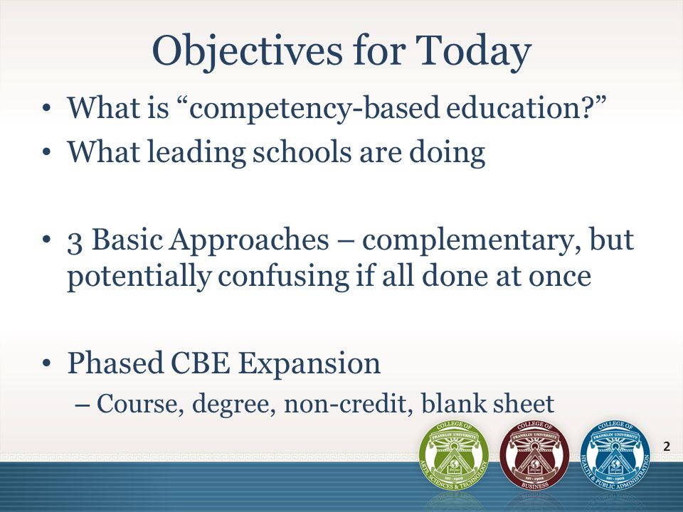 CBE can mean – low cost to purposeful design – Recognizing prior learning At a competency (not course) level (portfolio and/or exams) – Lower cost, self-paced program of study (new modality) Current assignments, projects, or competency exams – Strengthened learning outcomes Focus on demonstration of learning Clear rubrics for evaluating depth of learning – Purposeful curriculum design that is modular and independent of course structure May include Direct Assessment of competencies Competency-based Education 3