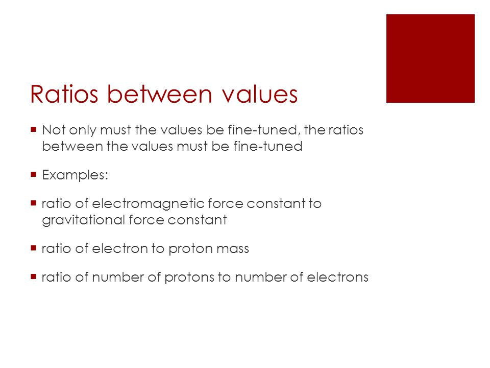Ratios between values Not only must the values be fine-tuned, the ratios between the values must be fine-tuned Examples: ratio of electromagnetic force constant to gravitational force constant ratio of electron to proton mass ratio of number of protons to number of electrons