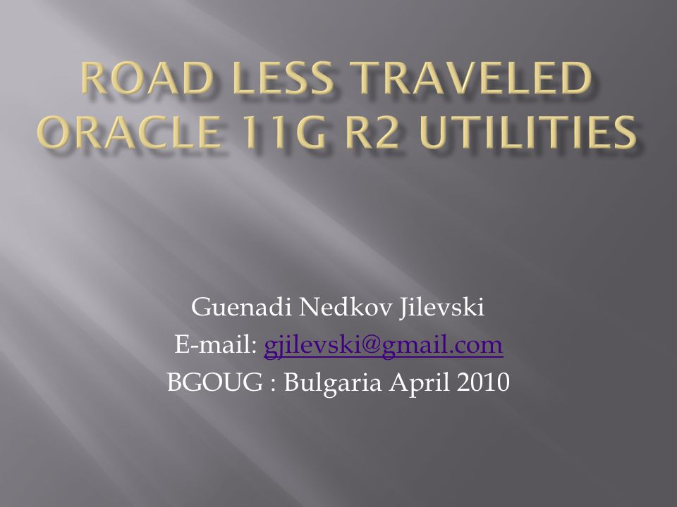 Guenadi Nedkov Jilevski E-mail: gjilevski@gmail.comgjilevski@gmail.com BGOUG : Bulgaria April 2010