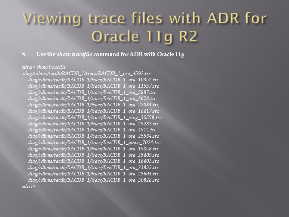 Use the show tracefile command for ADR with Oracle 11g adrci> show tracefile diag/rdbms/racdb/RACDB_1/trace/RACDB_1_ora_4592.trc diag/rdbms/racdb/RACDB_1/trace/RACDB_1_ora_10352.trc diag/rdbms/racdb/RACDB_1/trace/RACDB_1_ora_11557.trc diag/rdbms/racdb/RACDB_1/trace/RACDB_1_ora_5887.trc diag/rdbms/racdb/RACDB_1/trace/RACDB_1_ora_2678.trc diag/rdbms/racdb/RACDB_1/trace/RACDB_1_ora_22084.trc diag/rdbms/racdb/RACDB_1/trace/RACDB_1_ora_16417.trc diag/rdbms/racdb/RACDB_1/trace/RACDB_1_ping_30558.trc diag/rdbms/racdb/RACDB_1/trace/RACDB_1_ora_25283.trc diag/rdbms/racdb/RACDB_1/trace/RACDB_1_ora_4914.trc diag/rdbms/racdb/RACDB_1/trace/RACDB_1_ora_25584.trc diag/rdbms/racdb/RACDB_1/trace/RACDB_1_qmnc_7024.trc diag/rdbms/racdb/RACDB_1/trace/RACDB_1_ora_15058.trc diag/rdbms/racdb/RACDB_1/trace/RACDB_1_ora_25409.trc diag/rdbms/racdb/RACDB_1/trace/RACDB_1_ora_18403.trc diag/rdbms/racdb/RACDB_1/trace/RACDB_1_ora_23833.trc diag/rdbms/racdb/RACDB_1/trace/RACDB_1_ora_23604.trc diag/rdbms/racdb/RACDB_1/trace/RACDB_1_ora_30828.trc adrci>