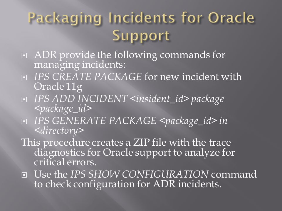 ADR provide the following commands for managing incidents: IPS CREATE PACKAGE for new incident with Oracle 11g IPS ADD INCIDENT package IPS GENERATE PACKAGE in This procedure creates a ZIP file with the trace diagnostics for Oracle support to analyze for critical errors.