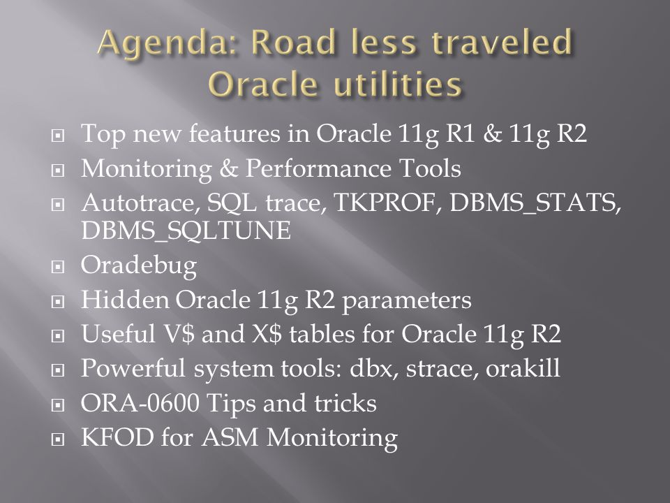 Top new features in Oracle 11g R1 & 11g R2 Monitoring & Performance Tools Autotrace, SQL trace, TKPROF, DBMS_STATS, DBMS_SQLTUNE Oradebug Hidden Oracle 11g R2 parameters Useful V$ and X$ tables for Oracle 11g R2 Powerful system tools: dbx, strace, orakill ORA-0600 Tips and tricks KFOD for ASM Monitoring