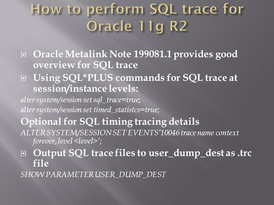 Oracle Metalink Note 199081.1 provides good overview for SQL trace Using SQL*PLUS commands for SQL trace at session/instance levels: alter system/session set sql_trace=true; alter system/session set timed_statistcs=true; Optional for SQL timing tracing details ALTER SYSTEM/SESSION SET EVENTS10046 trace name context forever, level ; Output SQL trace files to user_dump_dest as.trc file SHOW PARAMETER USER_DUMP_DEST