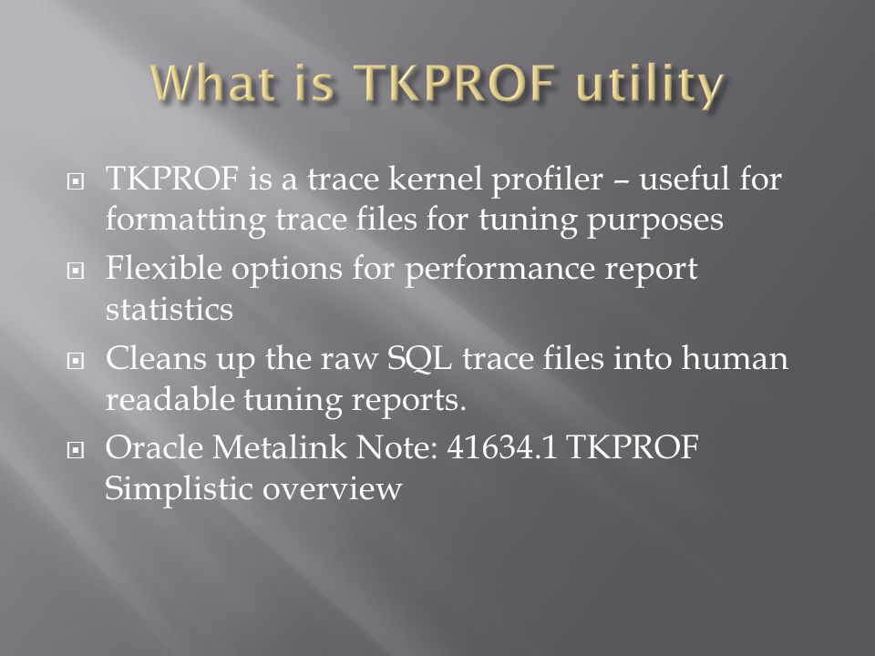 TKPROF is a trace kernel profiler – useful for formatting trace files for tuning purposes Flexible options for performance report statistics Cleans up the raw SQL trace files into human readable tuning reports.