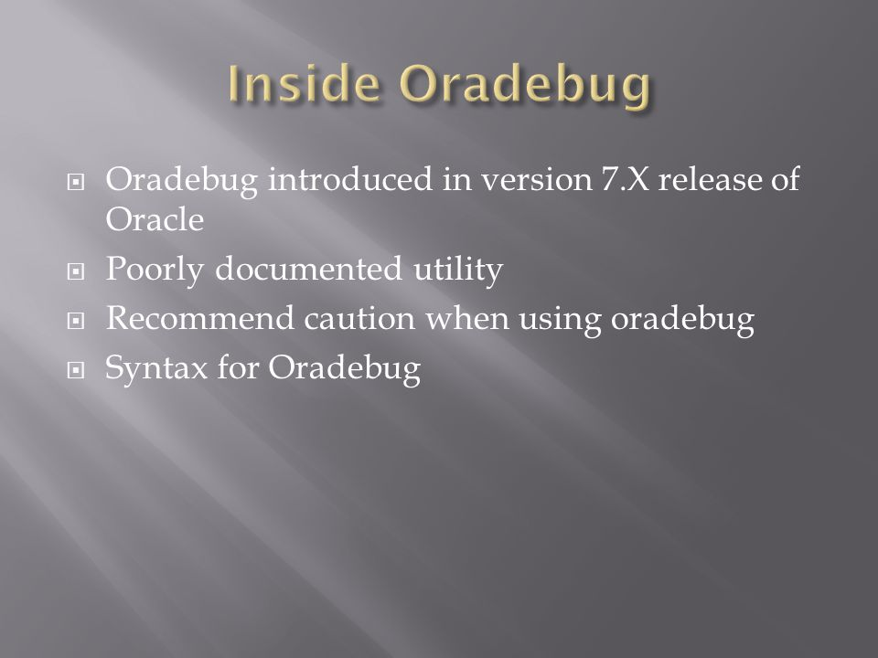 Oradebug introduced in version 7.X release of Oracle Poorly documented utility Recommend caution when using oradebug Syntax for Oradebug