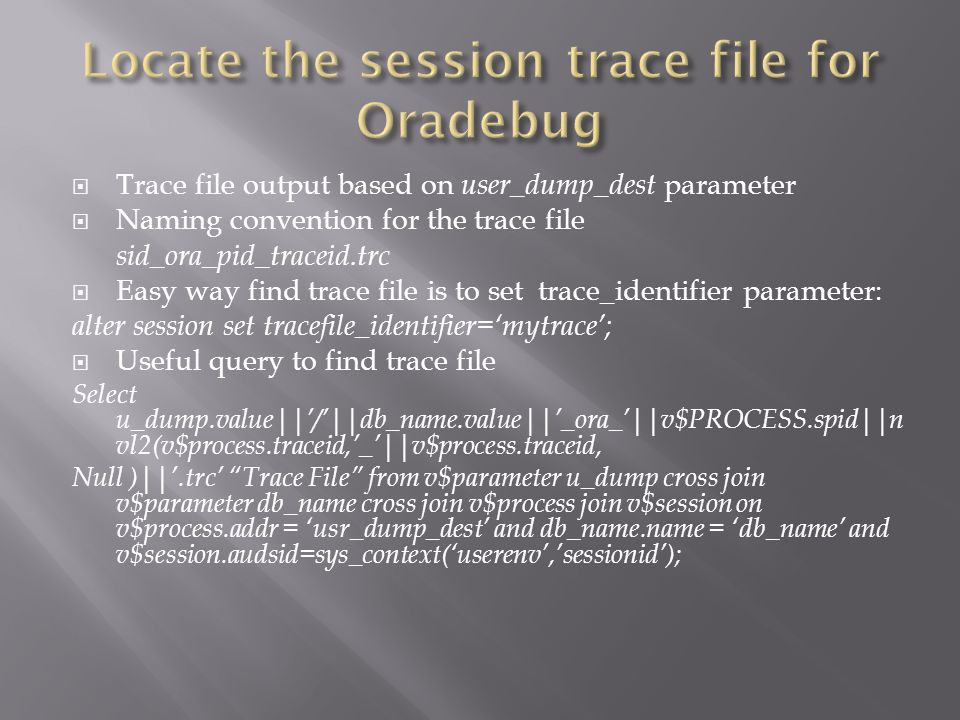 Trace file output based on user_dump_dest parameter Naming convention for the trace file sid_ora_pid_traceid.trc Easy way find trace file is to set trace_identifier parameter: alter session set tracefile_identifier=mytrace; Useful query to find trace file Select u_dump.value||/||db_name.value||_ora_||v$PROCESS.spid||n vl2(v$process.traceid,_||v$process.traceid, Null )||.trc Trace File from v$parameter u_dump cross join v$parameter db_name cross join v$process join v$session on v$process.addr = usr_dump_dest and db_name.name = db_name and v$session.audsid=sys_context(userenv,sessionid);