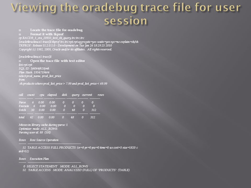 Locate the trace file for oradebug Format it with tkprof cp RACDB_1_ora_20933_test_sh_query.trc trc.trc [oracle@raclinux1 trace]$ tkprof trc.trc rpt.rpt aggregate=yes waits=yes sys=no explain=sh/sh TKPROF: Release 11.2.0.1.0 - Development on Tue Jan 26 18:29:25 2010 Copyright (c) 1982, 2009, Oracle and/or its affiliates.