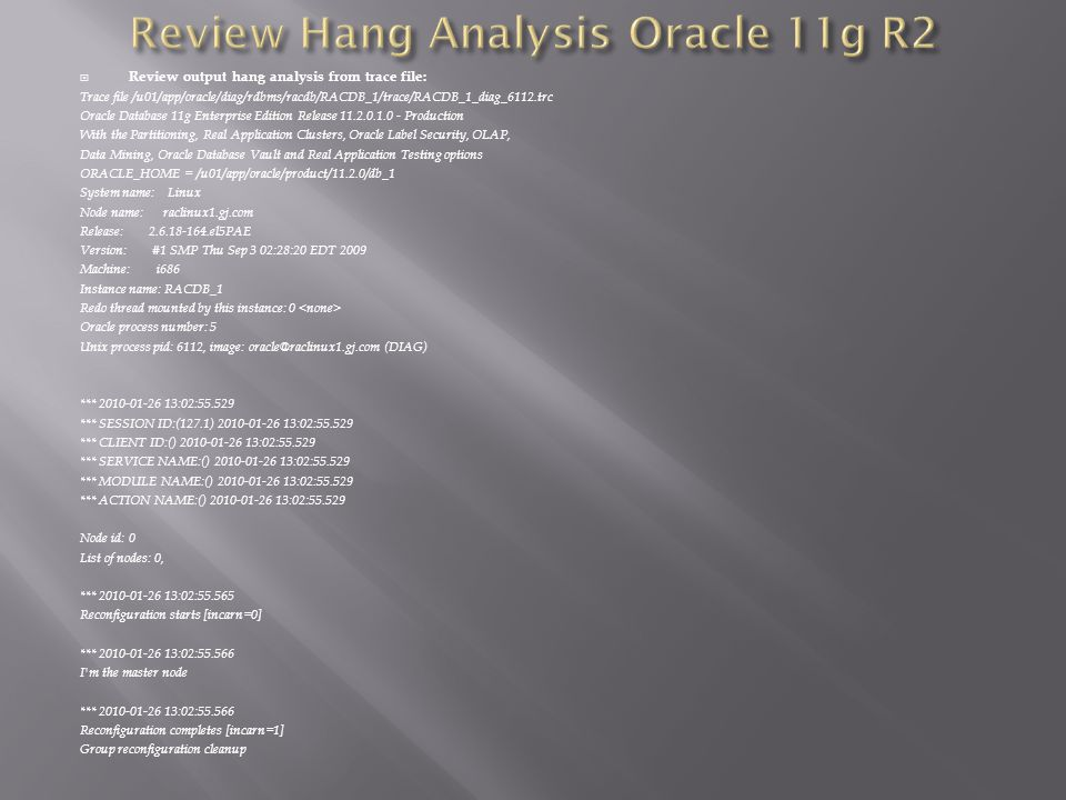 Review output hang analysis from trace file: Trace file /u01/app/oracle/diag/rdbms/racdb/RACDB_1/trace/RACDB_1_diag_6112.trc Oracle Database 11g Enterprise Edition Release 11.2.0.1.0 - Production With the Partitioning, Real Application Clusters, Oracle Label Security, OLAP, Data Mining, Oracle Database Vault and Real Application Testing options ORACLE_HOME = /u01/app/oracle/product/11.2.0/db_1 System name: Linux Node name: raclinux1.gj.com Release: 2.6.18-164.el5PAE Version: #1 SMP Thu Sep 3 02:28:20 EDT 2009 Machine: i686 Instance name: RACDB_1 Redo thread mounted by this instance: 0 Oracle process number: 5 Unix process pid: 6112, image: oracle@raclinux1.gj.com (DIAG) *** 2010-01-26 13:02:55.529 *** SESSION ID:(127.1) 2010-01-26 13:02:55.529 *** CLIENT ID:() 2010-01-26 13:02:55.529 *** SERVICE NAME:() 2010-01-26 13:02:55.529 *** MODULE NAME:() 2010-01-26 13:02:55.529 *** ACTION NAME:() 2010-01-26 13:02:55.529 Node id: 0 List of nodes: 0, *** 2010-01-26 13:02:55.565 Reconfiguration starts [incarn=0] *** 2010-01-26 13:02:55.566 I m the master node *** 2010-01-26 13:02:55.566 Reconfiguration completes [incarn=1] Group reconfiguration cleanup