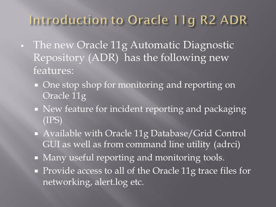 The new Oracle 11g Automatic Diagnostic Repository (ADR) has the following new features: One stop shop for monitoring and reporting on Oracle 11g New feature for incident reporting and packaging (IPS) Available with Oracle 11g Database/Grid Control GUI as well as from command line utility (adrci) Many useful reporting and monitoring tools.
