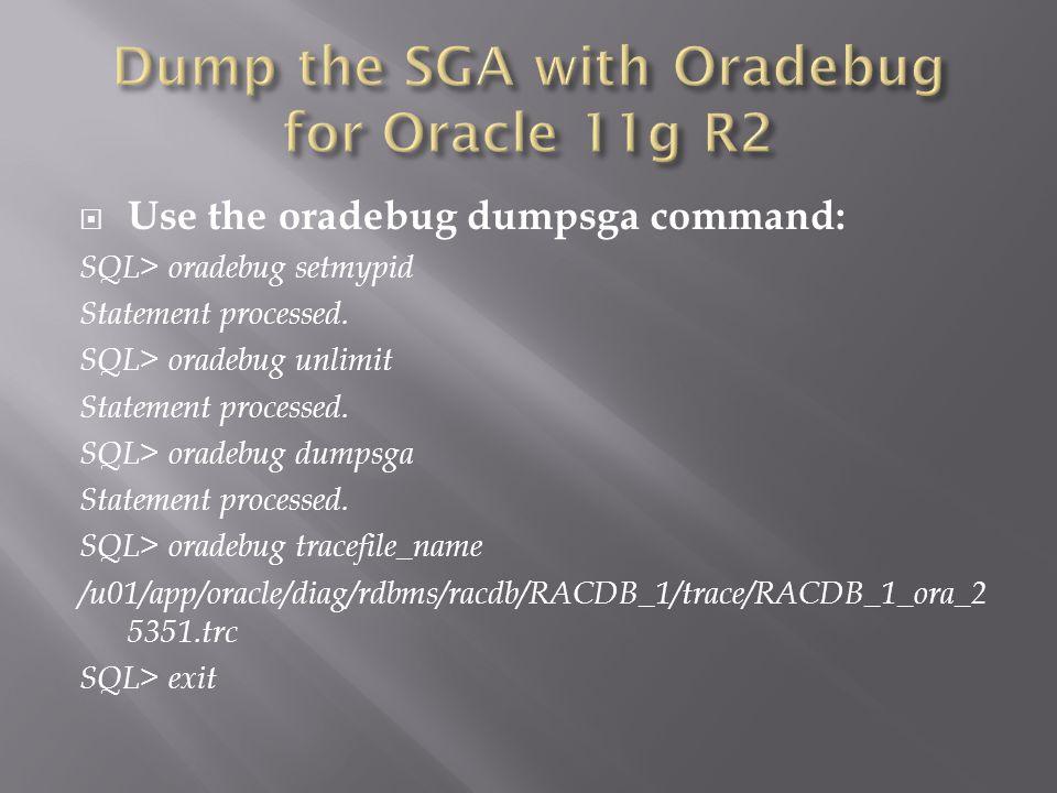 Use the oradebug dumpsga command: SQL> oradebug setmypid Statement processed.